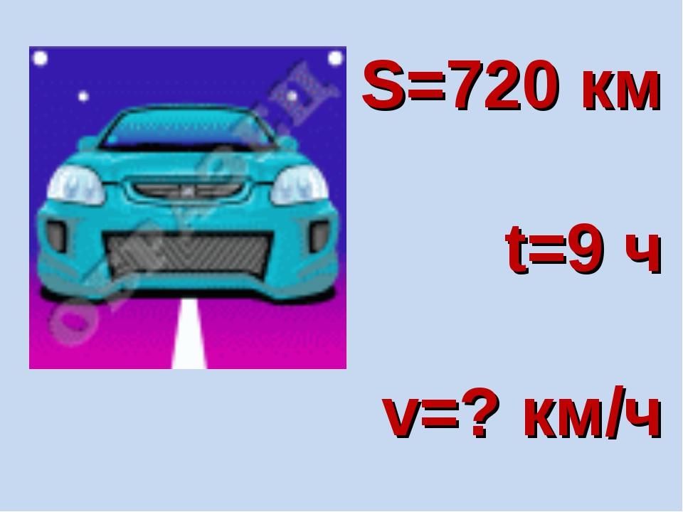 S=720 км t=9 ч v=? км/ч