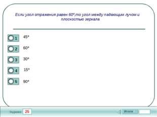 25 Задание Если угол отражения равен 60º,то угол между падающим лучом и плоск