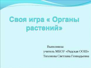 Выполнила: учитель МБОУ «Рядская ООШ» Тихонова Светлана Геннадьевна