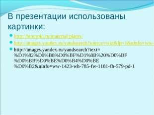 В презентации использованы картинки: http://biouroki.ru/material/plants/ http