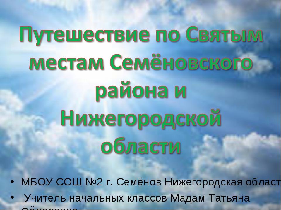 МБОУ СОШ №2 г. Cемёнов Нижегородская область Учитель начальных классов Мадам...