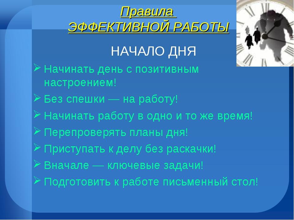 Правила ЭФФЕКТИВНОЙ РАБОТЫ НАЧАЛО ДНЯ Начинать день с позитивным настроением!...