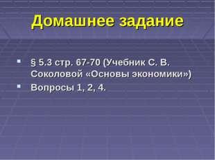 Домашнее задание § 5.3 стр. 67-70 (Учебник С. В. Соколовой «Основы экономики»