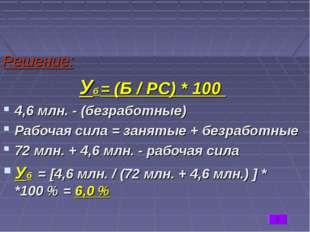 Решение: Уб = (Б / РС) * 100 4,6 млн. - (безработные) Рабочая сила = занятые