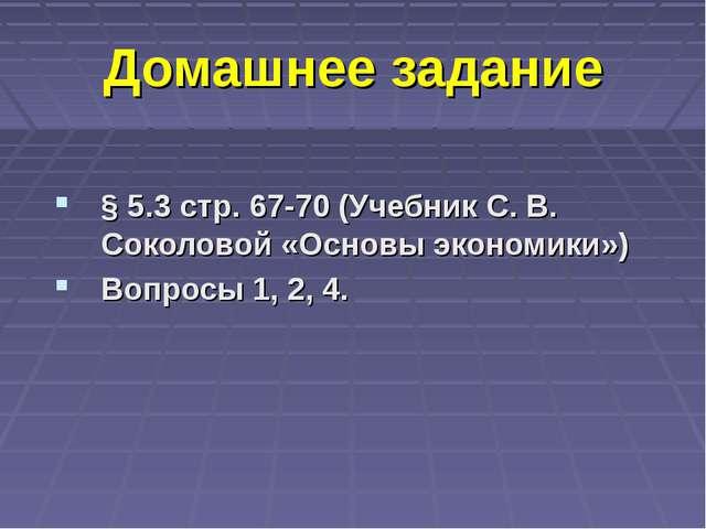 Домашнее задание § 5.3 стр. 67-70 (Учебник С. В. Соколовой «Основы экономики»...