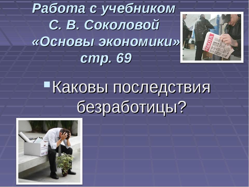 Работа с учебником С. В. Соколовой «Основы экономики» стр. 69 Каковы последст...