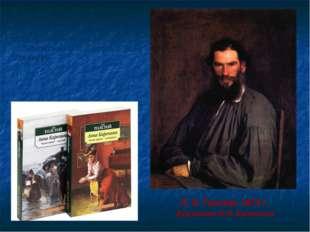 Л. Н. Толстой ,1873 г. Художник Н.Н. Крамской «Роман этот…очень взял меня за