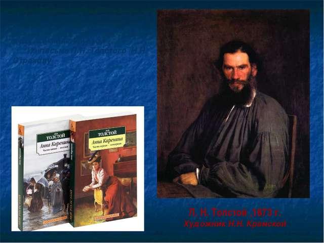 Л. Н. Толстой ,1873 г. Художник Н.Н. Крамской «Роман этот…очень взял меня за...