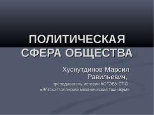 ПОЛИТИЧЕСКАЯ СФЕРА ОБЩЕСТВА Хуснутдинов Марсил Равильевич, преподаватель исто