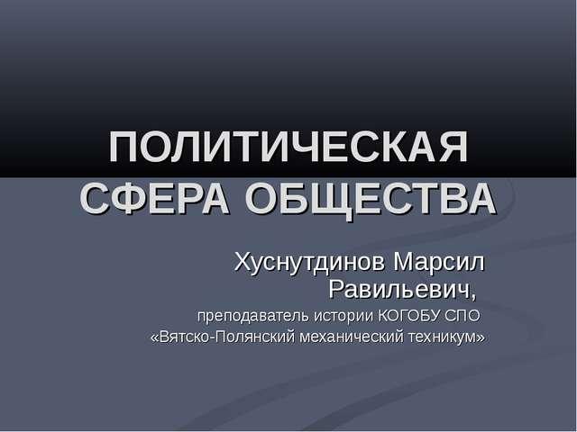 ПОЛИТИЧЕСКАЯ СФЕРА ОБЩЕСТВА Хуснутдинов Марсил Равильевич, преподаватель исто...