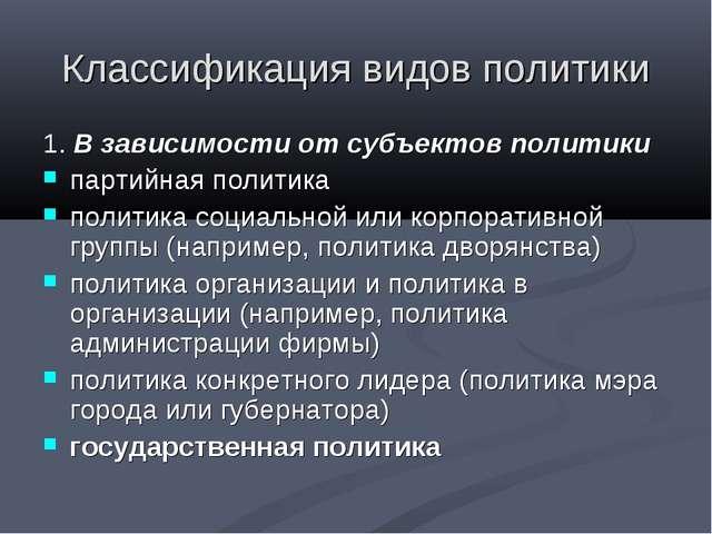Классификация видов политики 1. В зависимости от субъектов политики партийная...