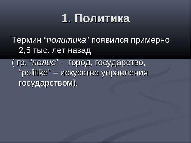 """1. Политика Термин """"политика"""" появился примерно 2,5 тыс. лет назад ( гр. """"пол..."""