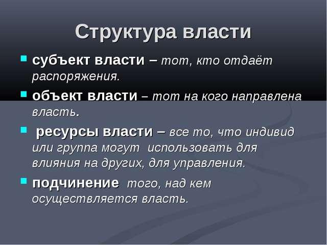 Структура власти субъект власти – тот, кто отдаёт распоряжения. объект власти...