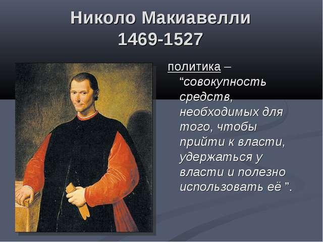 """Николо Макиавелли 1469-1527 политика – """"совокупность средств, необходимых для..."""