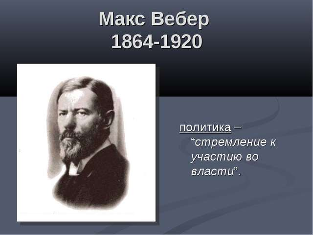 """Макс Вебер 1864-1920 политика – """"стремление к участию во власти""""."""