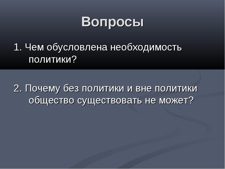 Вопросы 1. Чем обусловлена необходимость политики? 2. Почему без политики и в...