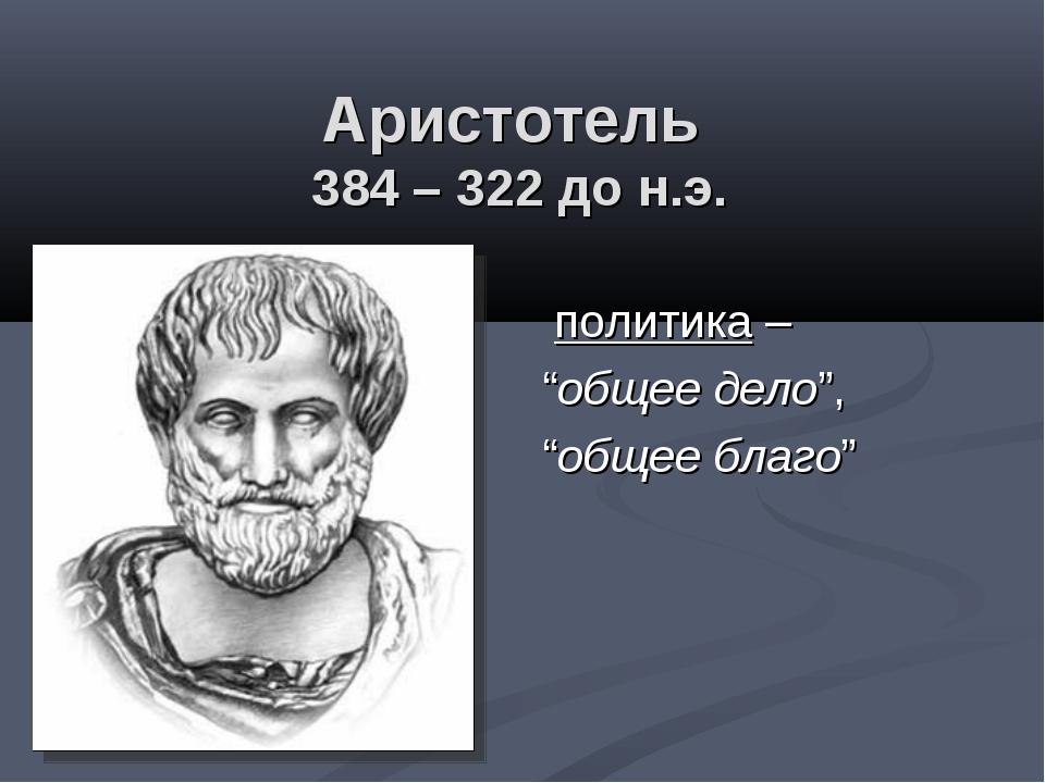 """Аристотель 384 – 322 до н.э. политика – """"общее дело"""", """"общее благо"""""""