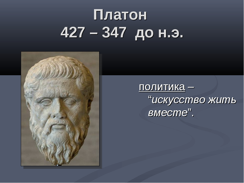 "Платон 427 – 347 до н.э. политика – ""искусство жить вместе""."