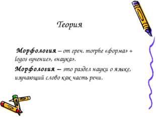 Теория Морфология – от греч. morphe «форма» + logos «учение», «наука». Морфол