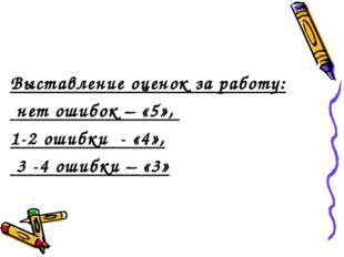 Выставление оценок за работу: нет ошибок – «5», 1-2 ошибки - «4», 3 -4 ошибк