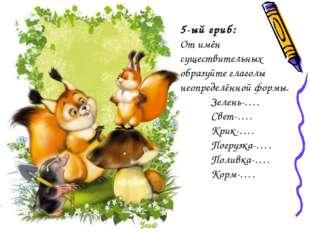 5-ый гриб: От имён существительных образуйте глаголы неопределённой формы. З