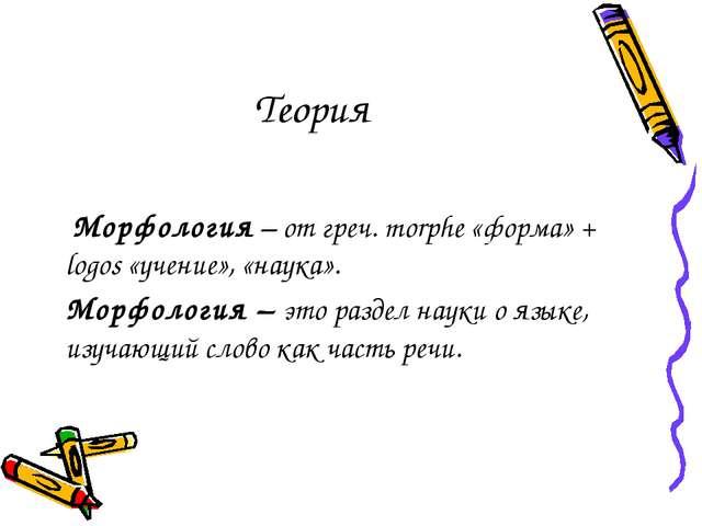 Теория Морфология – от греч. morphe «форма» + logos «учение», «наука». Морфол...