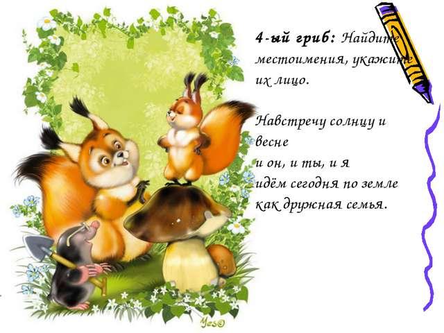 4-ый гриб: Найдите местоимения, укажите их лицо. Навстречу солнцу и весне и...