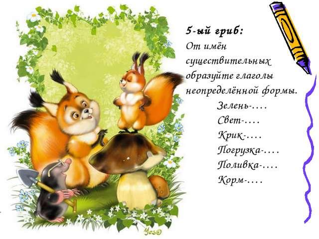 5-ый гриб: От имён существительных образуйте глаголы неопределённой формы. З...