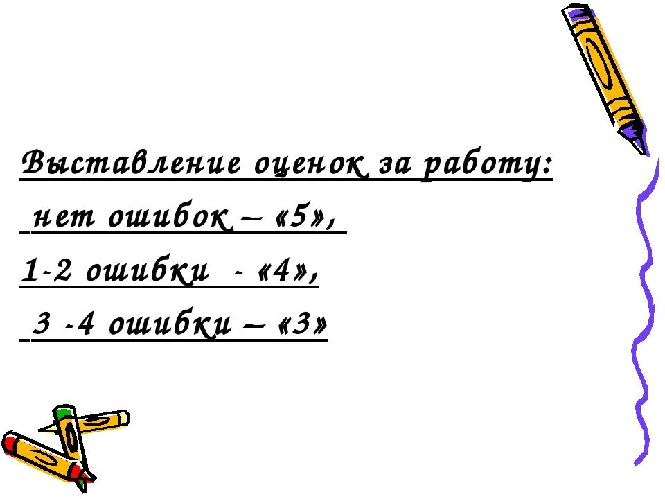 Выставление оценок за работу: нет ошибок – «5», 1-2 ошибки - «4», 3 -4 ошибк...