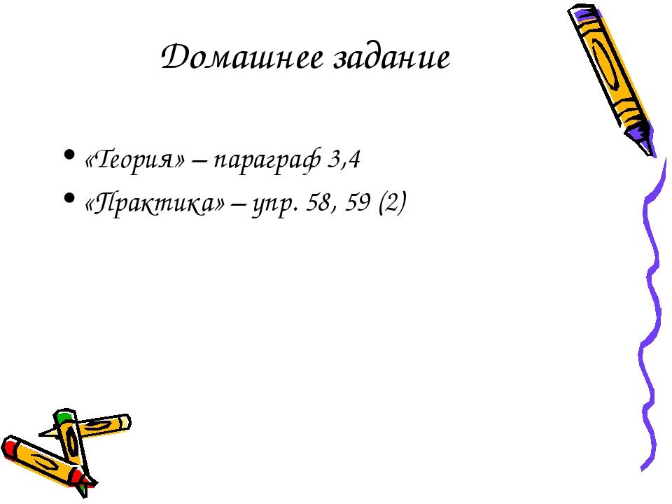 Домашнее задание «Теория» – параграф 3,4 «Практика» – упр. 58, 59 (2)