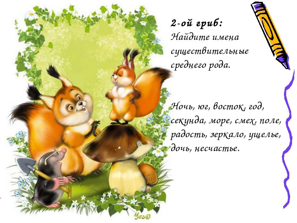 2-ой гриб: Найдите имена существительные среднего рода.  Ночь, юг, восток, г...