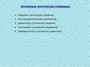 Основные логические операции: Инверсия (логическое отрицание) Конъюнкция(логи