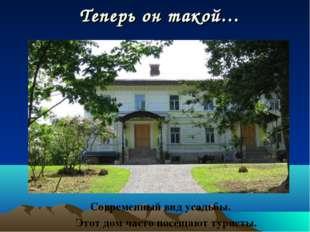 Теперь он такой… Современный вид усадьбы. Этот дом часто посещают туристы.