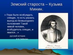 Земский староста – Кузьма Минин. « Пора было возбуждать спящих, то есть указа
