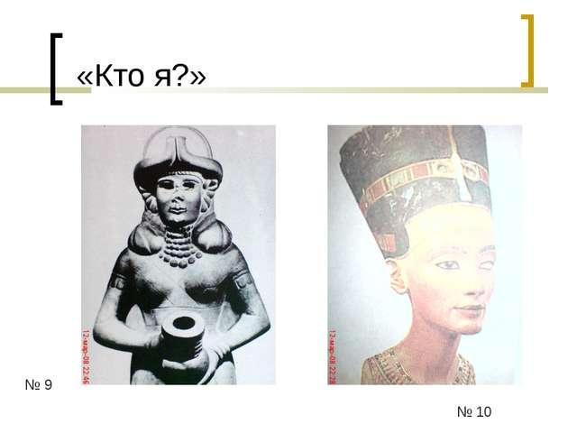 «Кто я?» № 9 № 10
