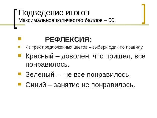 Подведение итогов Максимальное количество баллов – 50. РЕФЛЕКСИЯ: Из трех пре...