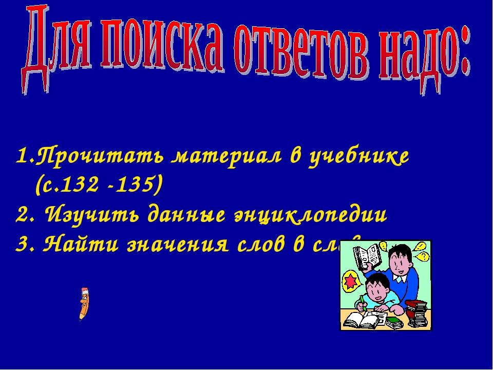 Прочитать материал в учебнике (с.132 -135) 2. Изучить данные энциклопедии 3....