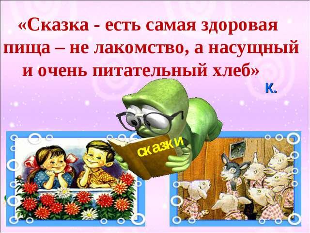 «Сказка - есть самая здоровая пища – не лакомство, а насущный и очень питате...