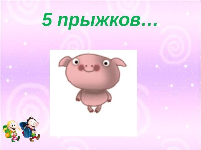 5 прыжков…