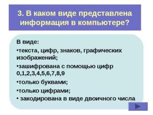 3. В каком виде представлена информация в компьютере? В виде: текста, цифр, з