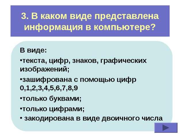 3. В каком виде представлена информация в компьютере? В виде: текста, цифр, з...