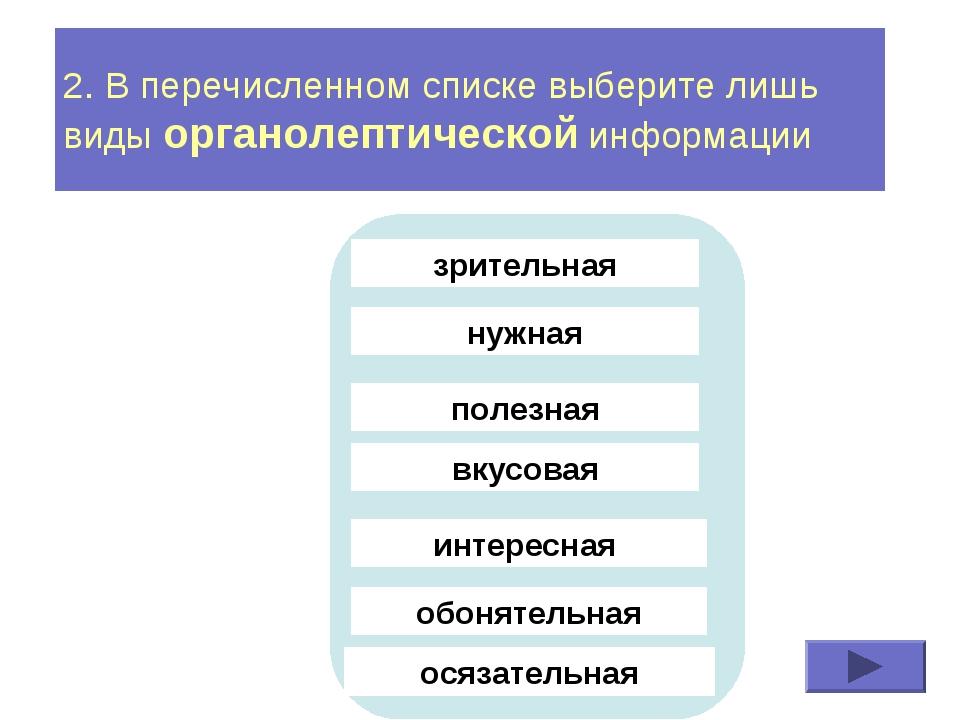 2. В перечисленном списке выберите лишь виды органолептической информации зри...