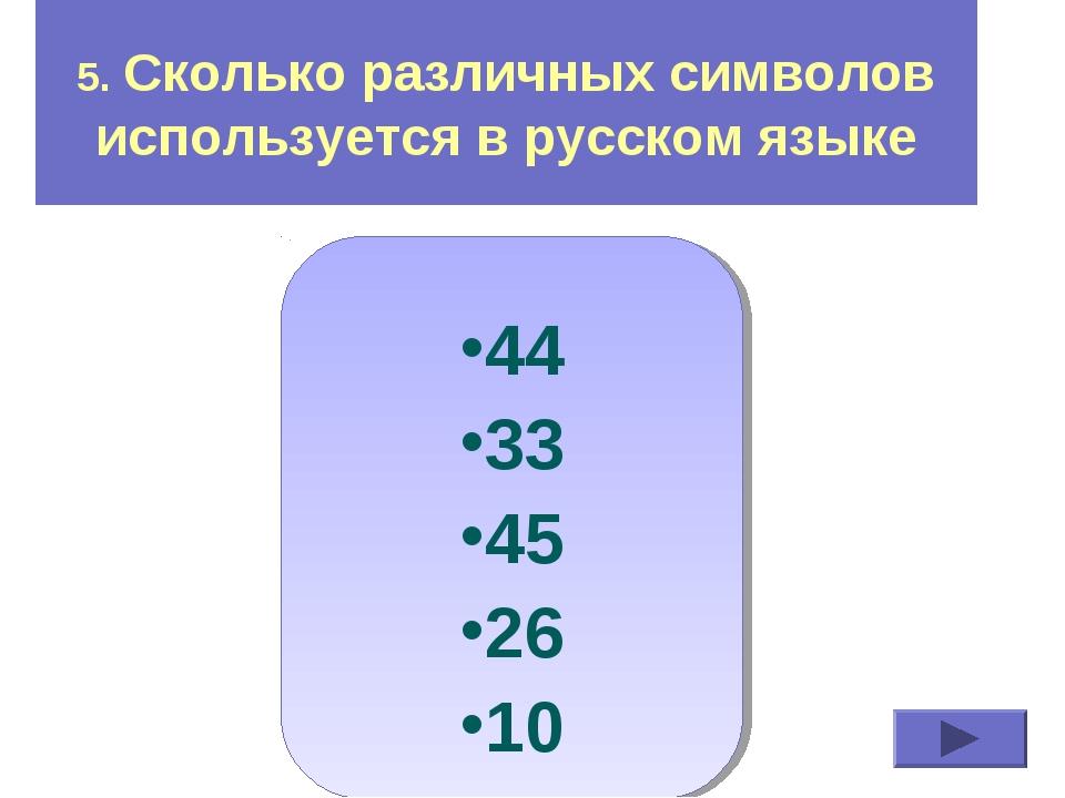 5. Сколько различных символов используется в русском языке 44 33 45 26 10