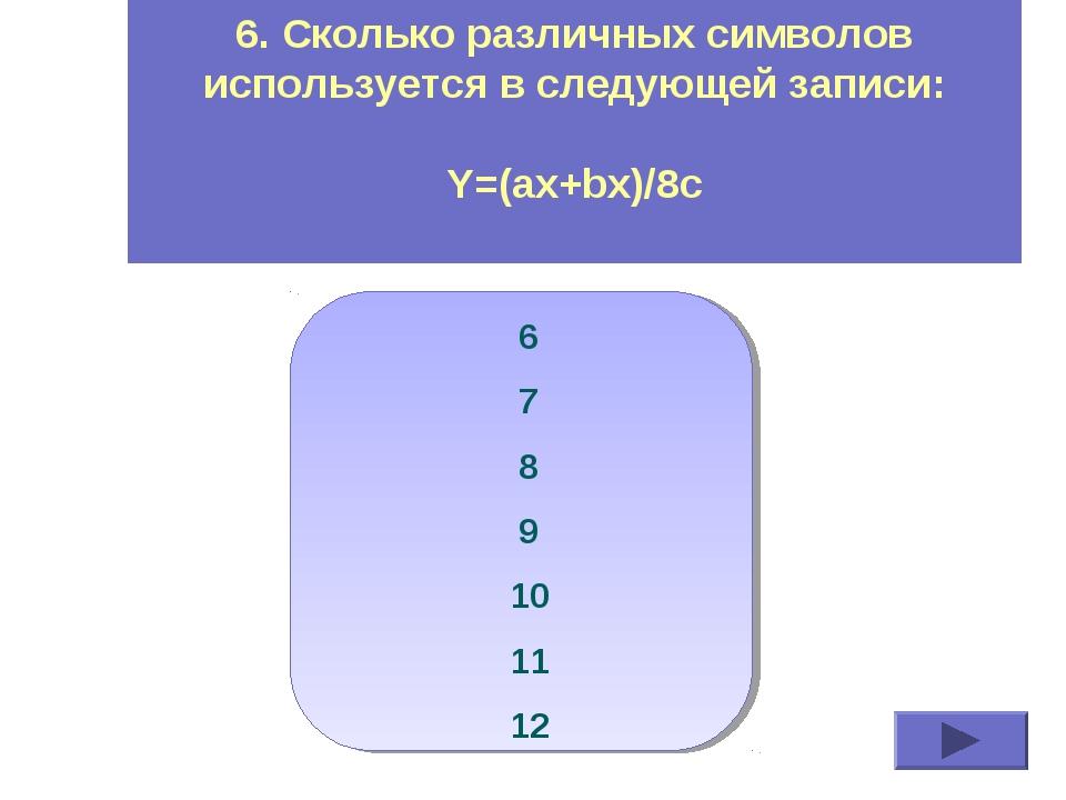 6. Сколько различных символов используется в следующей записи: Y=(ax+bx)/8c 6...