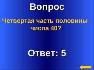 Вопрос Ответ: 5 Четвертая часть половины числа 40?