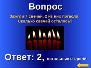 Вопрос Ответ: 2, остальные сгорели Зажгли 7 свечей, 2 из них погасли. Сколько