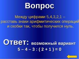 Вопрос Ответ: возможный вариант 5 – 4 – 3 : ( 2 + 1 ) = 0 Между цифрами 5,4,3