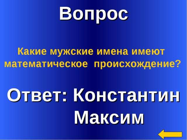 Вопрос Ответ: Константин Максим Какие мужские имена имеют математическое прои...