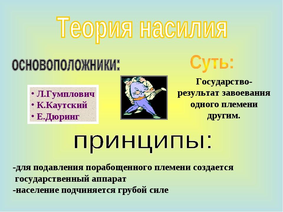 Л.Гумплович К.Каутский Е.Дюринг -для подавления порабощенного племени создае...