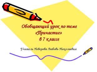 Обобщающий урок по теме «Причастие» в 7 классе Учитель Неверова Любовь Никола